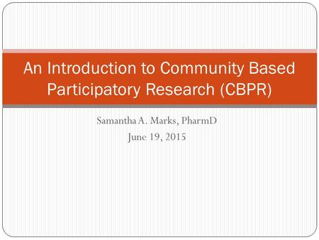 Samantha A. Marks, PharmD June 19, 2015 An Introduction to Community Based Participatory Research (CBPR)