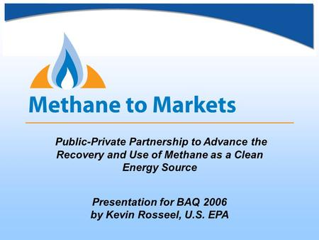 Public-Private Partnership to Advance the Recovery and Use of Methane as a Clean Energy Source Presentation for BAQ 2006 by Kevin Rosseel, U.S. EPA.
