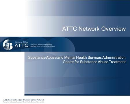 ATTC Network Overview Substance Abuse and Mental Health Services Administration Center for Substance Abuse Treatment.