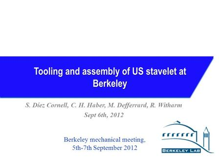 Tooling and assembly of US stavelet at Berkeley S. Díez Cornell, C. H. Haber, M. Defferrard, R. Witharm Sept 6th, 2012 Berkeley mechanical meeting, 5th-7th.