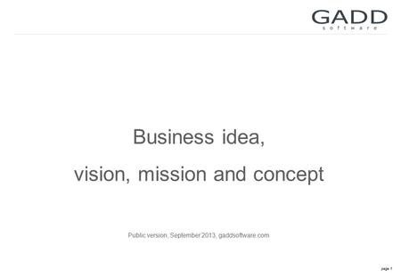 Page 1 Business idea, vision, mission and concept Public version, September 2013, gaddsoftware.com.