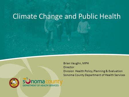 Climate Change and Public Health Brian Vaughn, MPH Director Division Health Policy, Planning & Evaluation Sonoma County Department of Health Services.