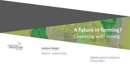 Andrew Barger Director - Industry Policy A future in farming? Coexisting with mining ABARES Outlook Conference 2 March 2011.