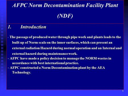 1 AFPC Norm Decontamination Facility Plant (NDF) 1.Introduction - The passage of produced water through pipe work and plants leads to the built up of Norm.
