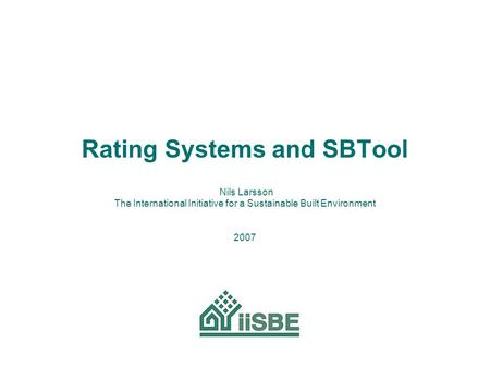 Rating Systems and SBTool Nils Larsson The International Initiative for a Sustainable Built Environment 2007.