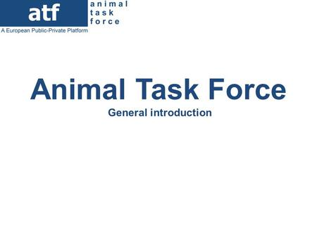 Animal Task Force General introduction. The Animal Task Force (since 2011) A European Public-Private Platform (PPP): research, farmers & industries organizations.