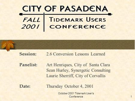 October 2001 Tidemark User's Conference1 Session: 2.6 Conversion Lessons Learned Panelist: Art Henriques, City of Santa Clara Sean Hurley, Synergetic Consulting.