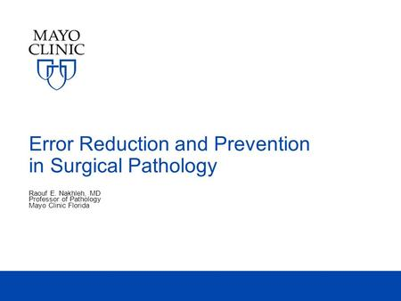 Error Reduction and Prevention in Surgical Pathology Raouf E. Nakhleh, MD Professor of Pathology Mayo Clinic Florida.