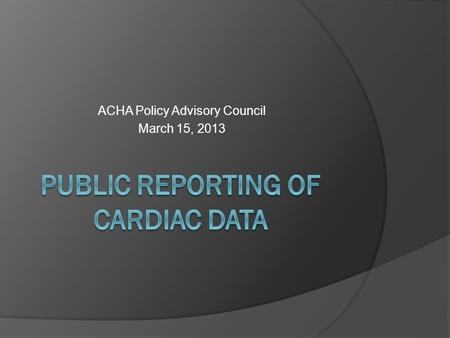 ACHA Policy Advisory Council March 15, 2013. Public Reporting  Jeffrey Bott, MD, MBA President of the Florida Society of Cardiovascular and Thoracic.