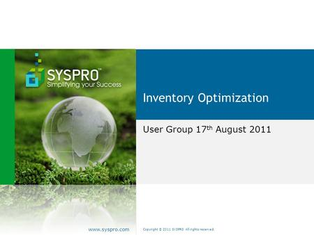 Copyright © 2011 SYSPRO All rights reserved. www.syspro.com Inventory Optimization User Group 17 th August 2011.