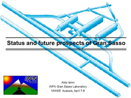 Aldo IanniNNN05 April 8, 20051 Status and future prospects of Gran Sasso Aldo Ianni INFN Gran Sasso Laboratory NNN05 Aussois, April 7-9.