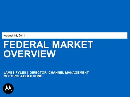 FEDERAL MARKET OVERVIEW August 16, 2011 JAMES FYLES | DIRECTOR, CHANNEL MANAGEMENT MOTOROLA SOLUTIONS.