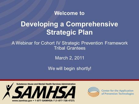 Welcome to Developing a Comprehensive Strategic Plan A Webinar for Cohort IV Strategic Prevention Framework Tribal Grantees March 2, 2011 We will begin.