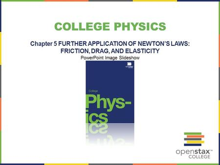 COLLEGE PHYSICS Chapter 5 FURTHER APPLICATION OF NEWTON'S LAWS: FRICTION, DRAG, AND ELASTICITY PowerPoint Image Slideshow.