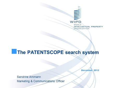 The PATENTSCOPE search system December 2012 Sandrine Ammann Marketing & Communications Officer.