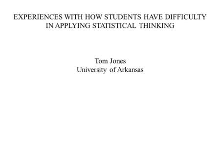 EXPERIENCES WITH HOW STUDENTS HAVE DIFFICULTY IN APPLYING STATISTICAL THINKING Tom Jones University of Arkansas.