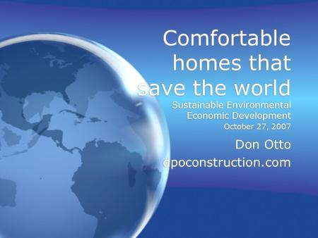 Comfortable homes that save the world Sustainable Environmental Economic Development October 27, 2007 Don Otto dpoconstruction.com Don Otto dpoconstruction.com.
