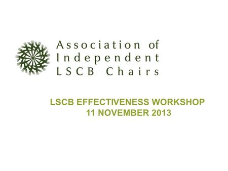 LSCB EFFECTIVENESS WORKSHOP 11 NOVEMBER 2013. Workshop Agenda 1.Background to LSCB Effectiveness Commission 2.Effectiveness Framework: Facets of an Effective.
