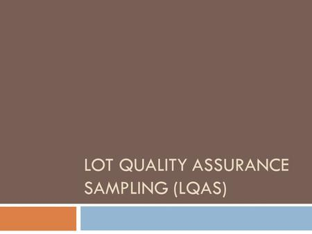 LOT QUALITY ASSURANCE SAMPLING (LQAS). What is LQAS A sampling method that:  Is simple, in-expensive, and probabilistic.  Combines two standard statistical.