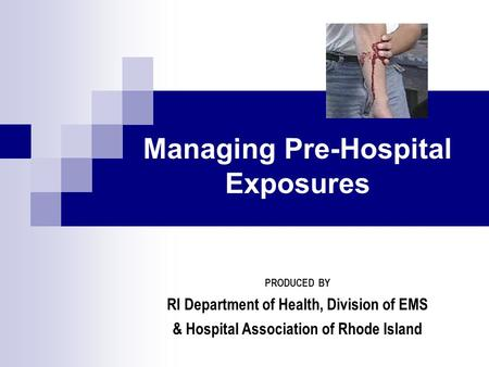Managing Pre-Hospital Exposures PRODUCED BY RI Department of Health, Division of EMS & Hospital Association of Rhode Island.