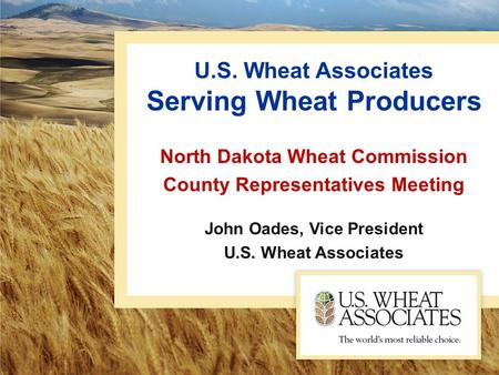 U.S. Wheat Associates Serving Wheat Producers North Dakota Wheat Commission County Representatives Meeting John Oades, Vice President U.S. Wheat Associates.