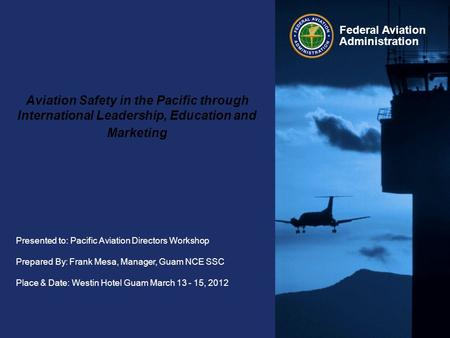 Presented to: Pacific Aviation Directors Workshop Prepared By: Frank Mesa, Manager, Guam NCE SSC Place & Date: Westin Hotel Guam March 13 - 15, 2012 Federal.