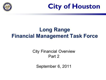 City of Houston Long Range Financial Management Task Force City Financial Overview Part 2 September 6, 2011.