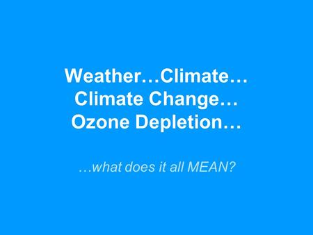 <strong>Weather</strong>…Climate… Climate Change… Ozone Depletion… …what does <strong>it</strong> all MEAN?