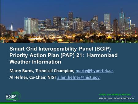 SPRING 2014 MEMBERS MEETING MAY 5-8, 2014  DENVER, COLORADO Smart Grid Interoperability Panel (SGIP) Priority Action Plan (PAP) 21: Harmonized Weather.