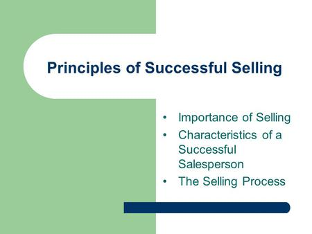 Principles of Successful Selling Importance of Selling Characteristics of a Successful Salesperson The Selling Process.