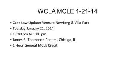 WCLA MCLE 1-21-14 Case Law Update: Venture Newberg & Villa Park Tuesday January 21, 2014 12:00 pm to 1:00 pm James R. Thompson Center, Chicago, IL 1 Hour.