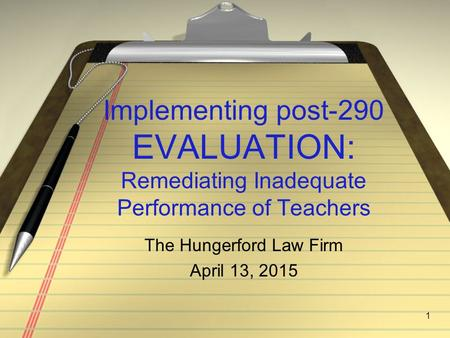 Implementing post-290 EVALUATION: Remediating Inadequate Performance of Teachers 1 The Hungerford Law Firm April 13, 2015.