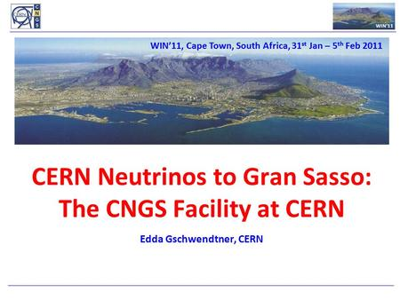 WIN'11 CERN Neutrinos to Gran Sasso: The CNGS Facility at CERN l Edda Gschwendtner, CERN WIN'11, Cape Town, South Africa, 31 st Jan – 5 th Feb 2011.