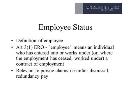 Employee Status Definition of employee Art 3(1) ERO - employee means an individual who has entered into or works under (or, where the employment has.