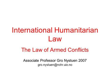 International Humanitarian Law The Law of Armed Conflicts Associate Professor Gro Nystuen 2007