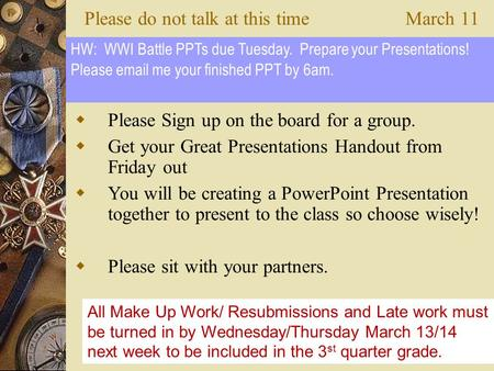 Please do not talk at this timeMarch 11  Please Sign up on the board for a group.  Get your Great Presentations Handout from Friday out  You will be.