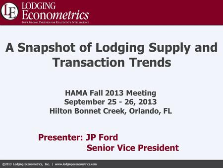©2013 Lodging Econometrics, Inc. | www.lodgingeconometrics.com Presenter: JP Ford Senior Vice President A Snapshot of Lodging Supply and Transaction Trends.