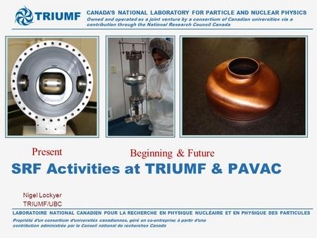 Nigel Lockyer TRIUMF/UBC SRF Activities at TRIUMF & PAVAC CANADA'S NATIONAL LABORATORY FOR PARTICLE AND NUCLEAR PHYSICS Owned and operated as a joint venture.