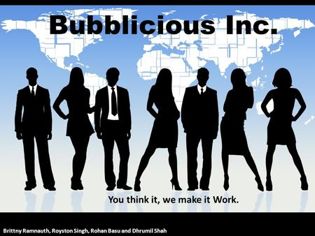 Bubblicious Inc. Brittny Ramnauth, Royston Singh, Rohan Basu and Dhrumil Shah You think it, we make it Work.