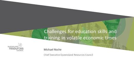 Challenges for education skills and training in volatile economic times Michael Roche Chief Executive Queensland Resources Council.