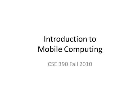 Introduction to Mobile Computing CSE 390 Fall 2010.