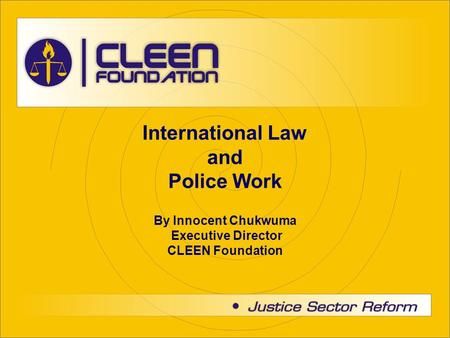 International Law and Police Work By Innocent Chukwuma Executive Director CLEEN Foundation.