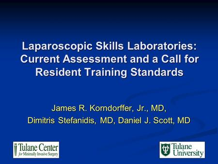 Laparoscopic Skills Laboratories: Current Assessment and a Call for Resident Training Standards James R. Korndorffer, Jr., MD, Dimitris Stefanidis, MD,