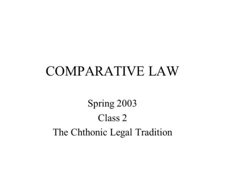 COMPARATIVE LAW Spring 2003 Class 2 The Chthonic Legal Tradition.