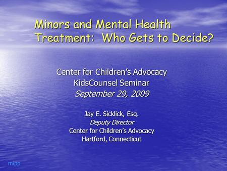 Minors and Mental Health Treatment: Who Gets to Decide? Center for Children's Advocacy KidsCounsel Seminar September 29, 2009 Jay E. Sicklick, Esq. Deputy.