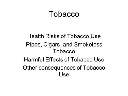 Tobacco Health Risks of Tobacco Use Pipes, Cigars, and Smokeless Tobacco Harmful Effects of Tobacco Use Other consequences of Tobacco Use.