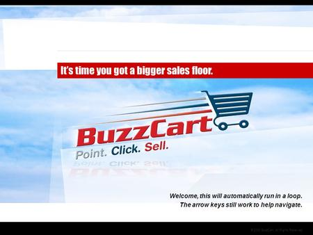 © 2008 BuzzCart, All Rights Reserved It's time you got a bigger sales floor. Welcome, this will automatically run in a loop. The arrow keys still work.