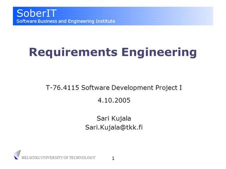 SoberIT Software Business and Engineering Institute HELSINKI UNIVERSITY OF TECHNOLOGY 1 Requirements Engineering T-76.4115 Software Development Project.