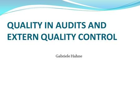 QUALITY IN AUDITS AND EXTERN QUALITY CONTROL Gabriele Hahne.
