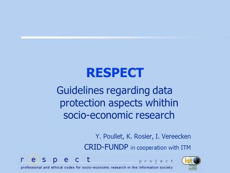 RESPECT Guidelines regarding data protection aspects whithin socio-economic research Y. Poullet, K. Rosier, I. Vereecken CRID-FUNDP in cooperation with.